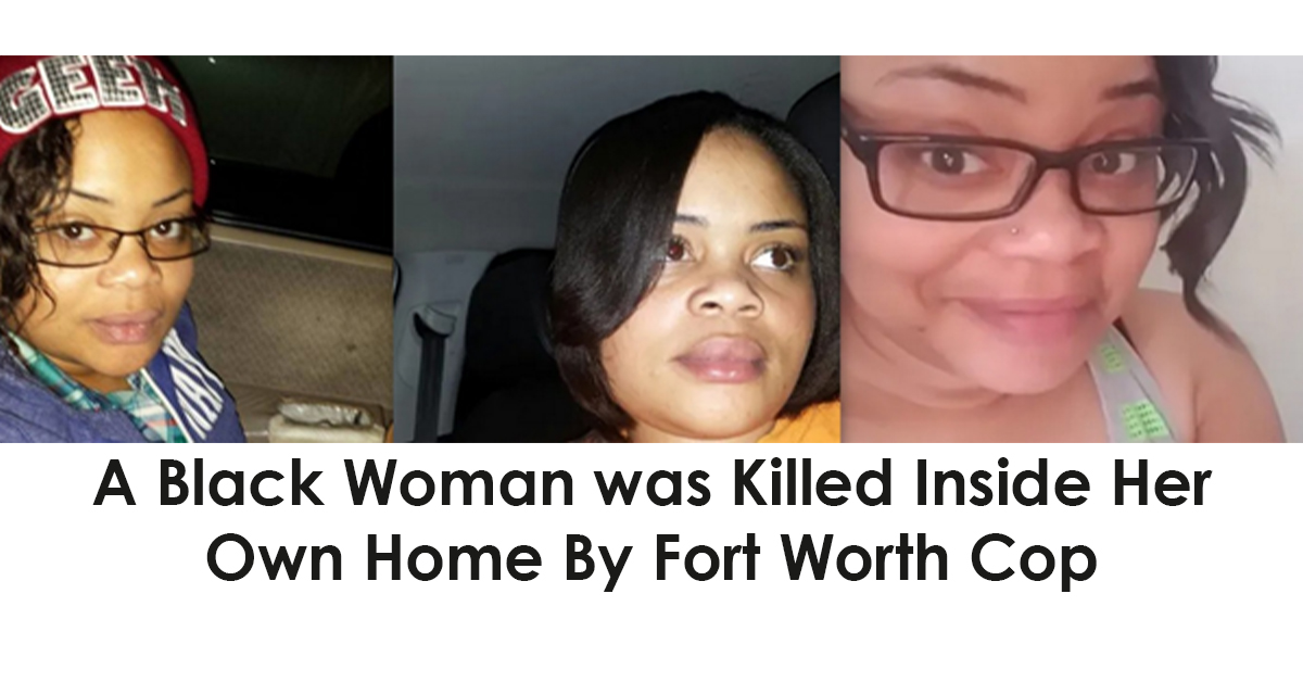 Black Woman was Killed Inside Her Own Home By Fort Worth Cop